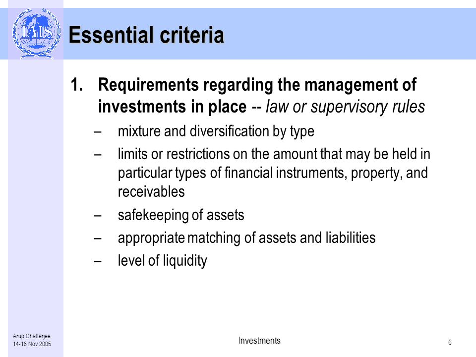 Investments 5 Arup Chatterjee Nov 2005 ICP 21 Investments The supervisory authority requires insurers to comply with standards on investment activities.