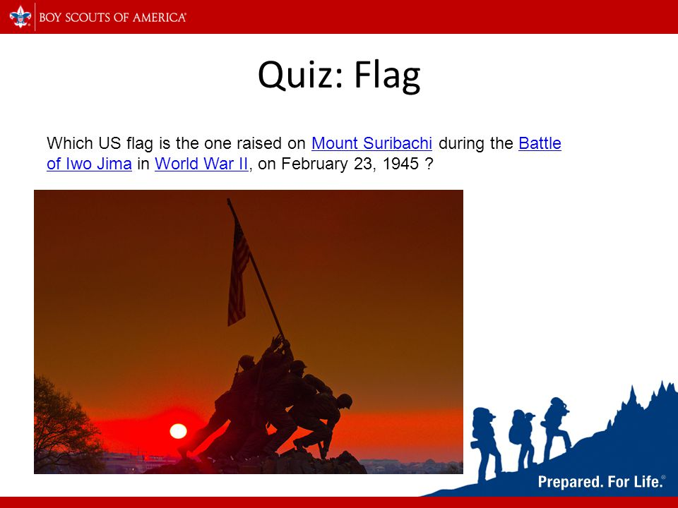 Quiz: Flag Which US flag is the one raised on Mount Suribachi during the Battle of Iwo Jima in World War II, on February 23, 1945 Mount SuribachiBattle of Iwo JimaWorld War II