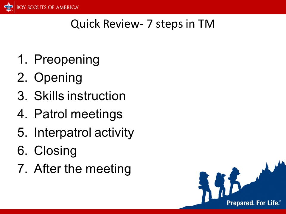 Quick Review- 7 steps in TM 1.Preopening 2.Opening 3.Skills instruction 4.Patrol meetings 5.Interpatrol activity 6.Closing 7.After the meeting