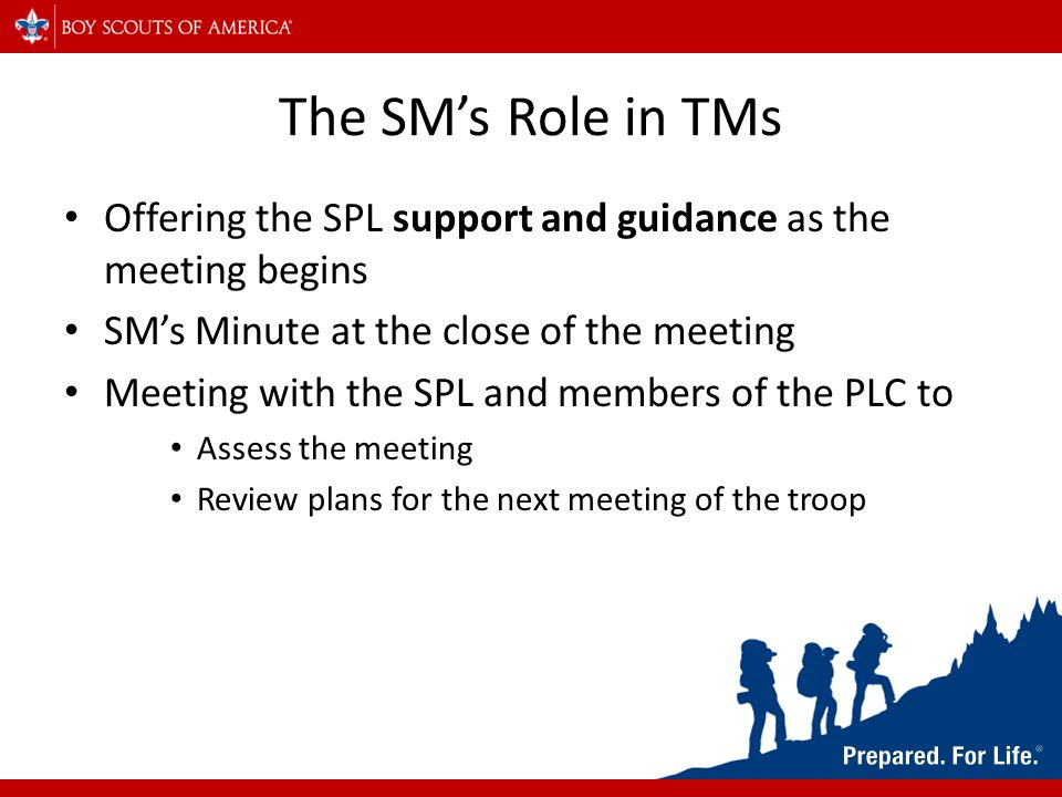 The SM's Role in TMs Offering the SPL support and guidance as the meeting begins SM's Minute at the close of the meeting Meeting with the SPL and members of the PLC to Assess the meeting Review plans for the next meeting of the troop