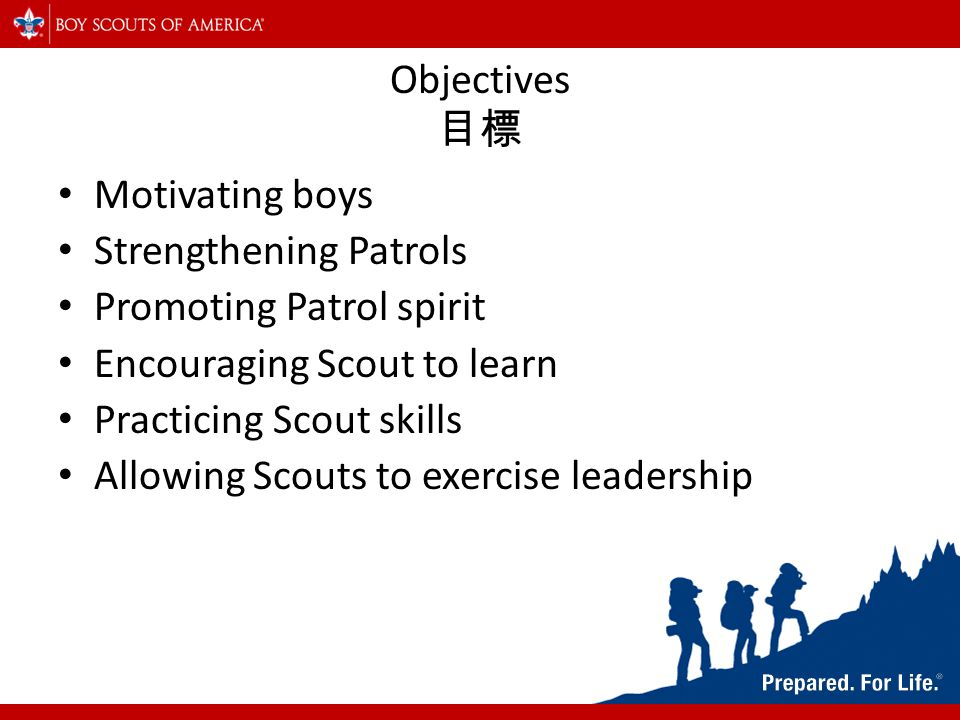 Objectives 目標 Motivating boys Strengthening Patrols Promoting Patrol spirit Encouraging Scout to learn Practicing Scout skills Allowing Scouts to exercise leadership