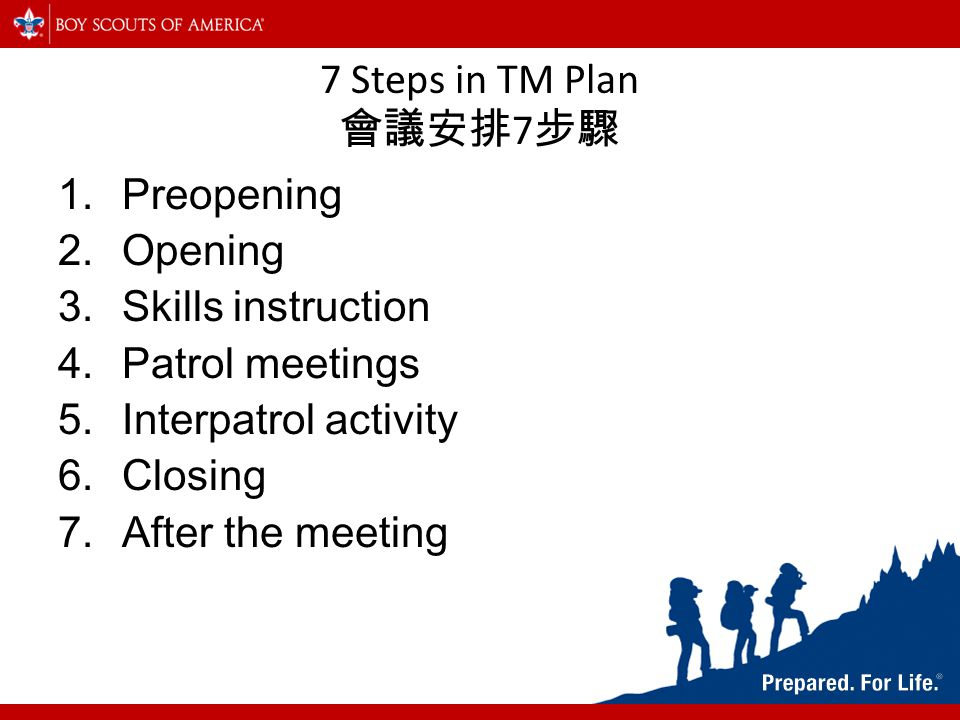 7 Steps in TM Plan 會議安排 7 步驟 1.Preopening 2.Opening 3.Skills instruction 4.Patrol meetings 5.Interpatrol activity 6.Closing 7.After the meeting