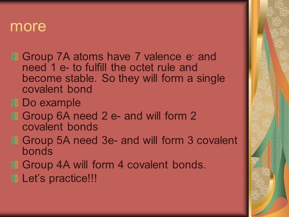 more Group 7A atoms have 7 valence e - and need 1 e- to fulfill the octet rule and become stable.