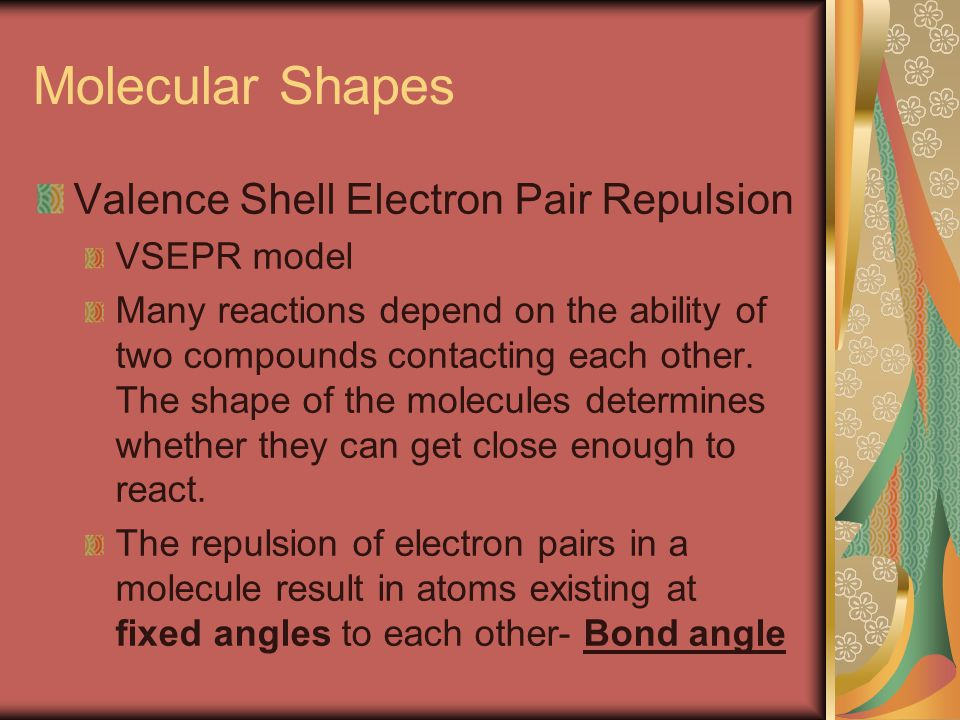 Molecular Shapes Valence Shell Electron Pair Repulsion VSEPR model Many reactions depend on the ability of two compounds contacting each other.