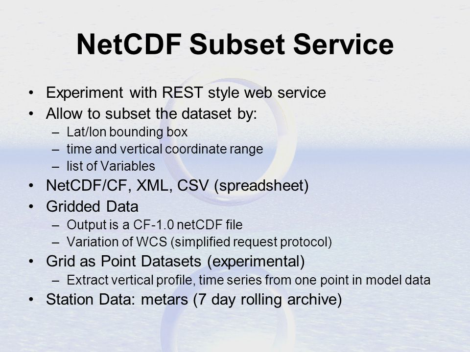 NetCDF Subset Service Experiment with REST style web service Allow to subset the dataset by: –Lat/lon bounding box –time and vertical coordinate range –list of Variables NetCDF/CF, XML, CSV (spreadsheet) Gridded Data –Output is a CF-1.0 netCDF file –Variation of WCS (simplified request protocol) Grid as Point Datasets (experimental) –Extract vertical profile, time series from one point in model data Station Data: metars (7 day rolling archive)