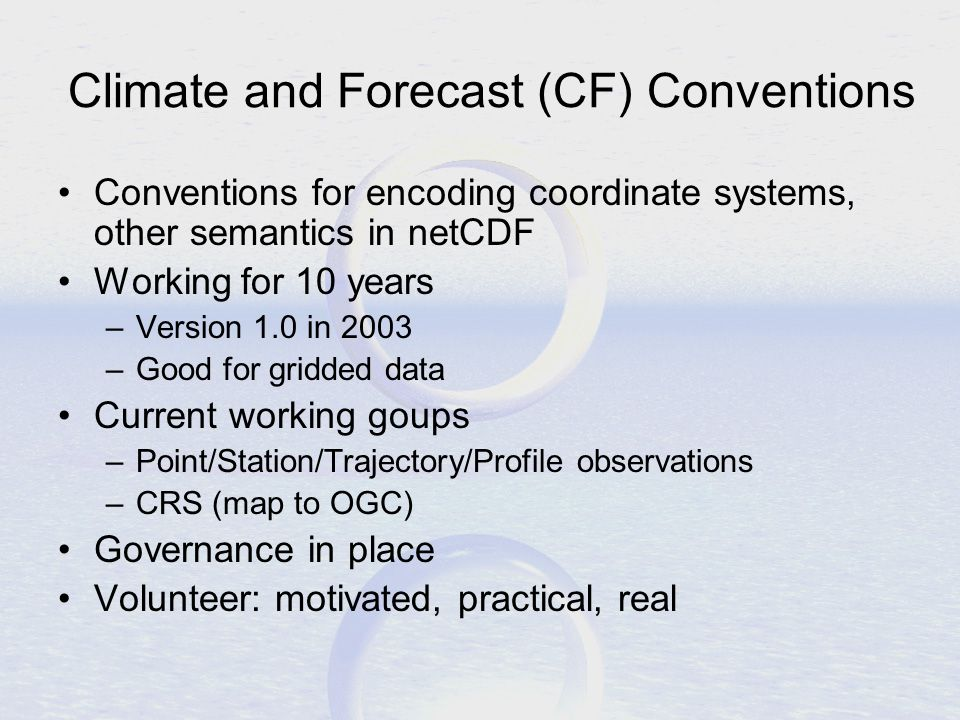 Climate and Forecast (CF) Conventions Conventions for encoding coordinate systems, other semantics in netCDF Working for 10 years –Version 1.0 in 2003 –Good for gridded data Current working goups –Point/Station/Trajectory/Profile observations –CRS (map to OGC) Governance in place Volunteer: motivated, practical, real