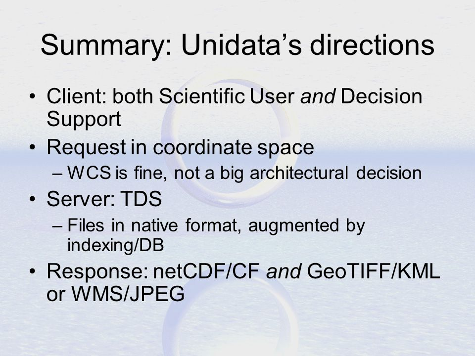 Summary: Unidata's directions Client: both Scientific User and Decision Support Request in coordinate space –WCS is fine, not a big architectural decision Server: TDS –Files in native format, augmented by indexing/DB Response: netCDF/CF and GeoTIFF/KML or WMS/JPEG