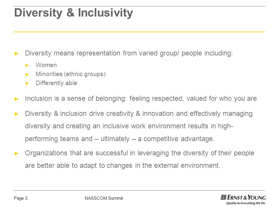 NASSCOM SummitPage 3 ► Diversity means representation from varied group/ people including: ► Women ► Minorities (ethnic groups) ► Differently able ► Inclusion is a sense of belonging: feeling respected, valued for who you are ► Diversity & inclusion drive creativity & innovation and effectively managing diversity and creating an inclusive work environment results in high- performing teams and – ultimately – a competitive advantage.