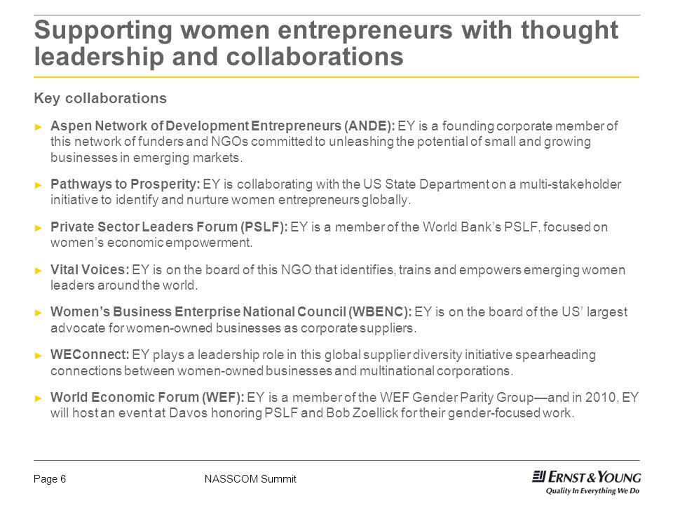 NASSCOM SummitPage 6 Supporting women entrepreneurs with thought leadership and collaborations Key collaborations ► Aspen Network of Development Entrepreneurs (ANDE): EY is a founding corporate member of this network of funders and NGOs committed to unleashing the potential of small and growing businesses in emerging markets.