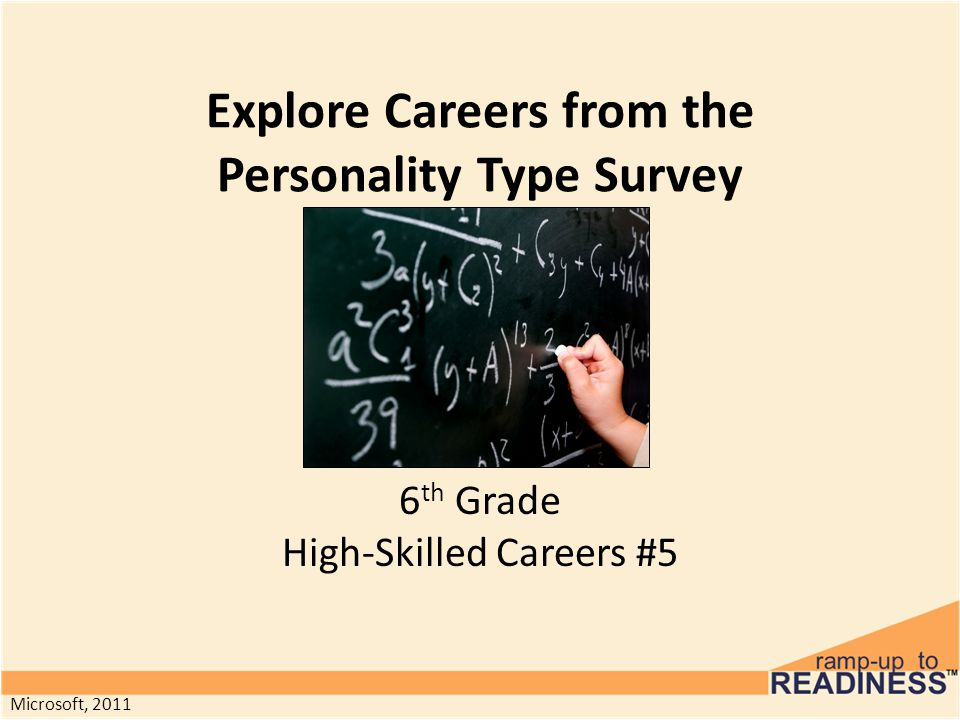 Explore Careers from the Personality Type Survey 6 th Grade High-Skilled Careers #5 Microsoft, 2011