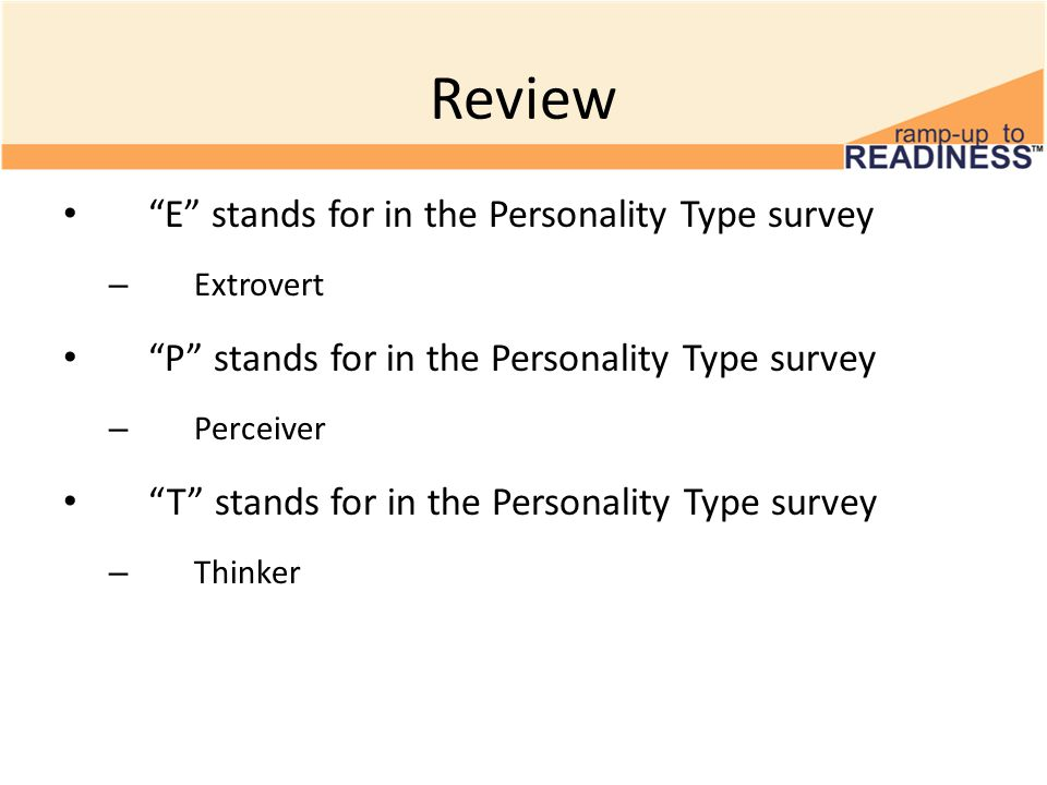 Review E stands for in the Personality Type survey – Extrovert P stands for in the Personality Type survey – Perceiver T stands for in the Personality Type survey – Thinker