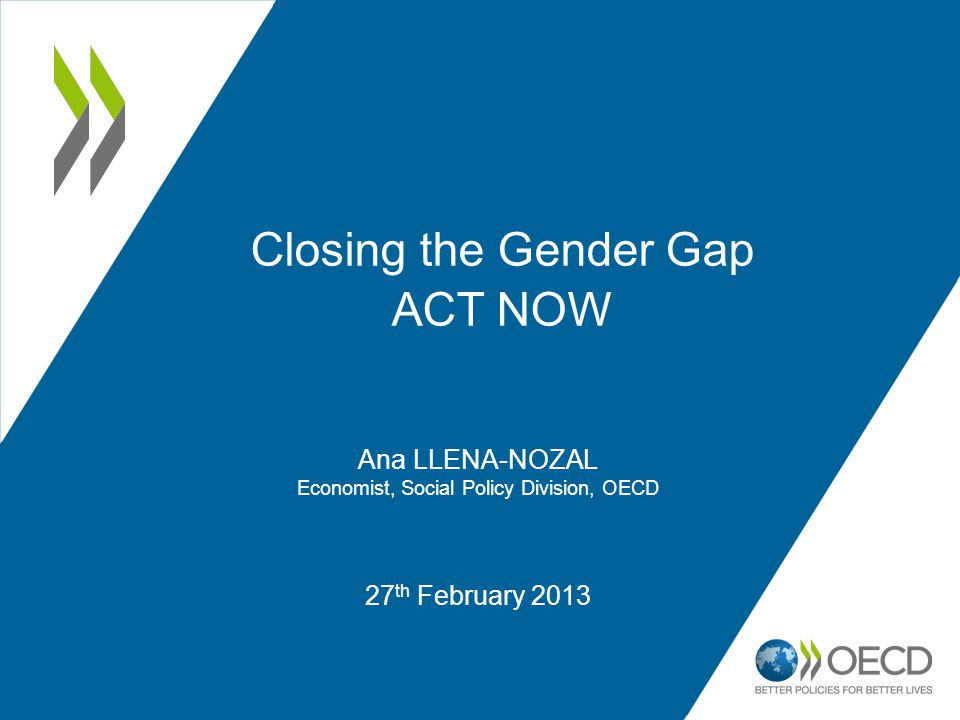 27 th February 2013 Closing the Gender Gap ACT NOW Ana LLENA-NOZAL Economist, Social Policy Division, OECD