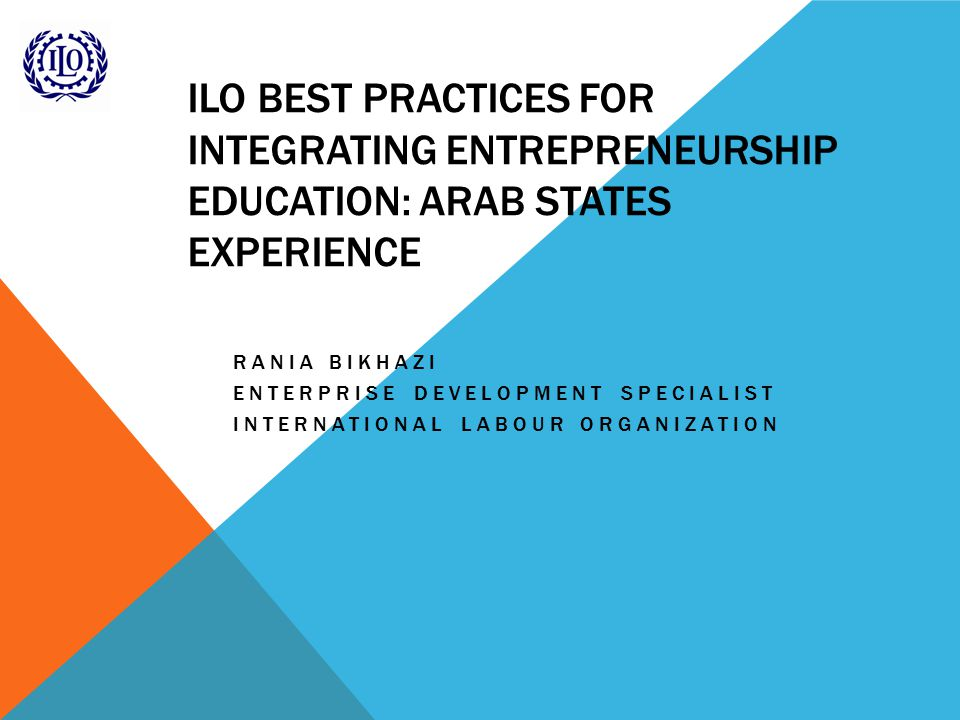 ILO BEST PRACTICES FOR INTEGRATING ENTREPRENEURSHIP EDUCATION: ARAB STATES EXPERIENCE RANIA BIKHAZI ENTERPRISE DEVELOPMENT SPECIALIST INTERNATIONAL LABOUR ORGANIZATION