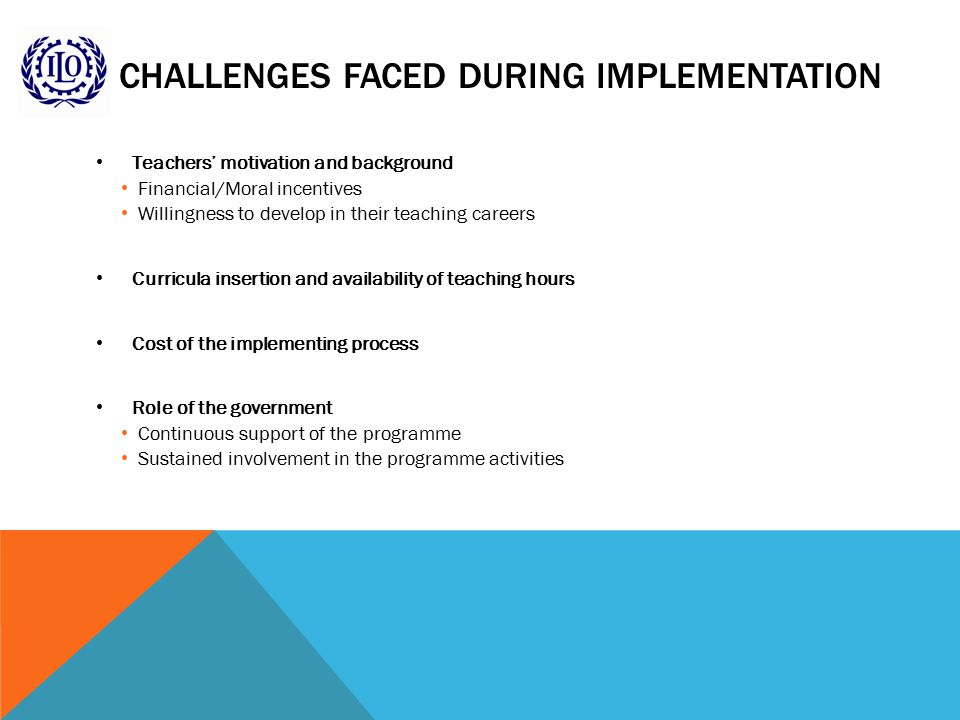 CHALLENGES FACED DURING IMPLEMENTATION Teachers' motivation and background Financial/Moral incentives Willingness to develop in their teaching careers Curricula insertion and availability of teaching hours Cost of the implementing process Role of the government Continuous support of the programme Sustained involvement in the programme activities