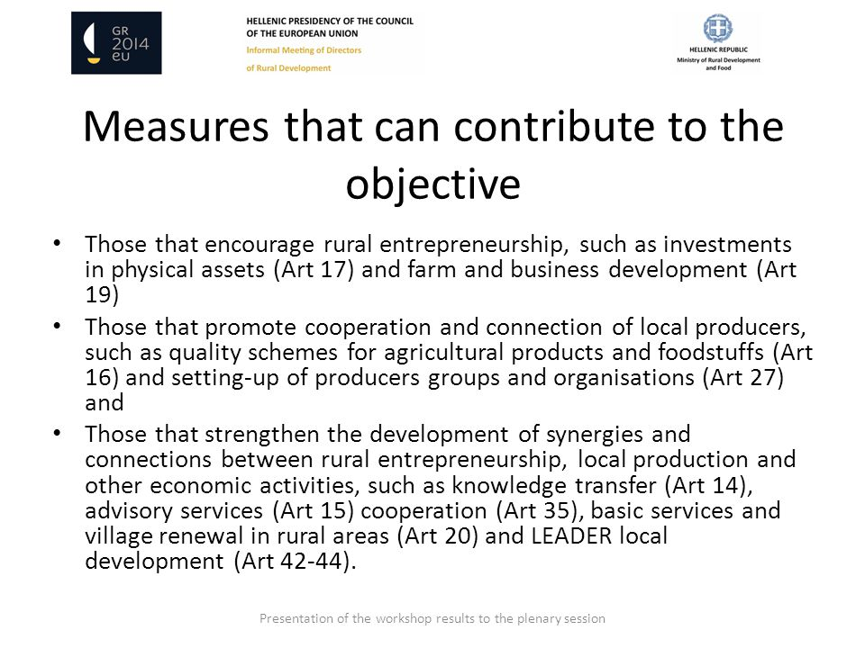 Measures that can contribute to the objective Those that encourage rural entrepreneurship, such as investments in physical assets (Art 17) and farm and business development (Art 19) Those that promote cooperation and connection of local producers, such as quality schemes for agricultural products and foodstuffs (Art 16) and setting-up of producers groups and organisations (Art 27) and Those that strengthen the development of synergies and connections between rural entrepreneurship, local production and other economic activities, such as knowledge transfer (Art 14), advisory services (Art 15) cooperation (Art 35), basic services and village renewal in rural areas (Art 20) and LEADER local development (Art 42-44).