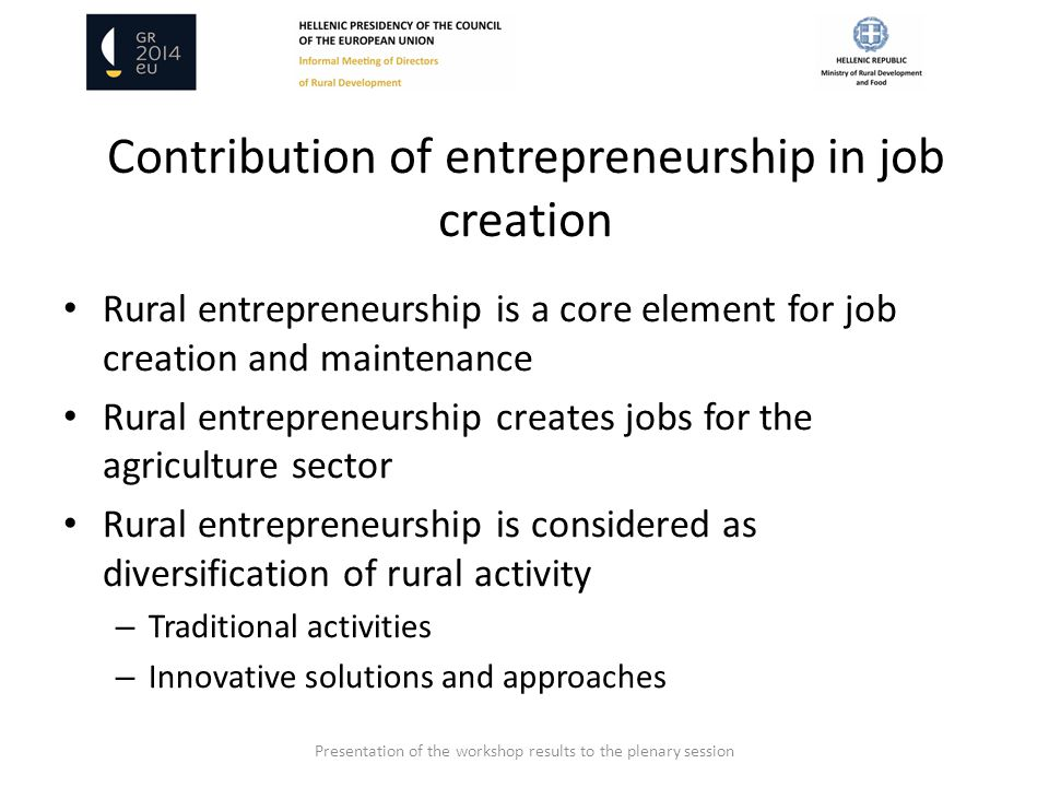 Contribution of entrepreneurship in job creation Rural entrepreneurship is a core element for job creation and maintenance Rural entrepreneurship creates jobs for the agriculture sector Rural entrepreneurship is considered as diversification of rural activity – Traditional activities – Innovative solutions and approaches Presentation of the workshop results to the plenary session