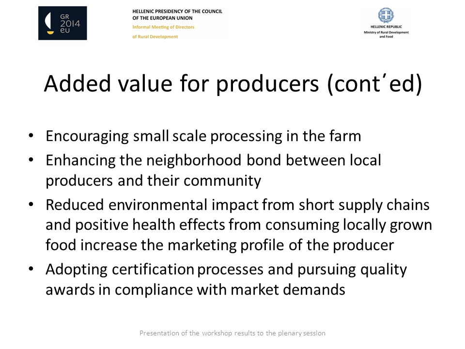 Added value for producers (cont΄ed) Encouraging small scale processing in the farm Enhancing the neighborhood bond between local producers and their community Reduced environmental impact from short supply chains and positive health effects from consuming locally grown food increase the marketing profile of the producer Adopting certification processes and pursuing quality awards in compliance with market demands Presentation of the workshop results to the plenary session