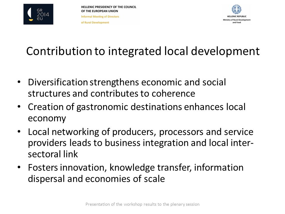 Contribution to integrated local development Diversification strengthens economic and social structures and contributes to coherence Creation of gastronomic destinations enhances local economy Local networking of producers, processors and service providers leads to business integration and local inter- sectoral link Fosters innovation, knowledge transfer, information dispersal and economies of scale Presentation of the workshop results to the plenary session