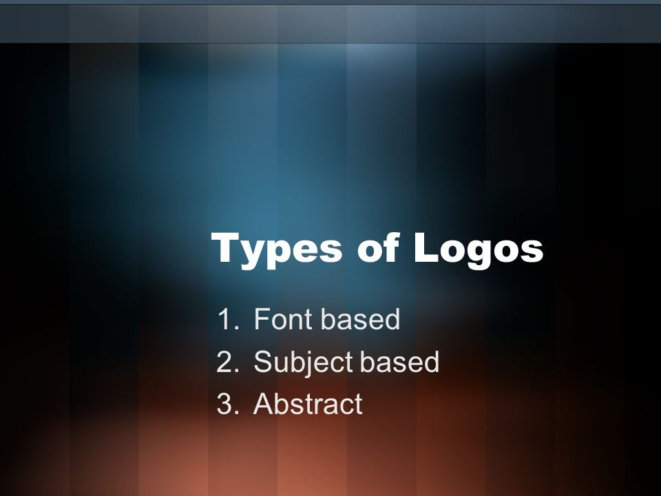 Types of Logos 1.Font based 2.Subject based 3.Abstract