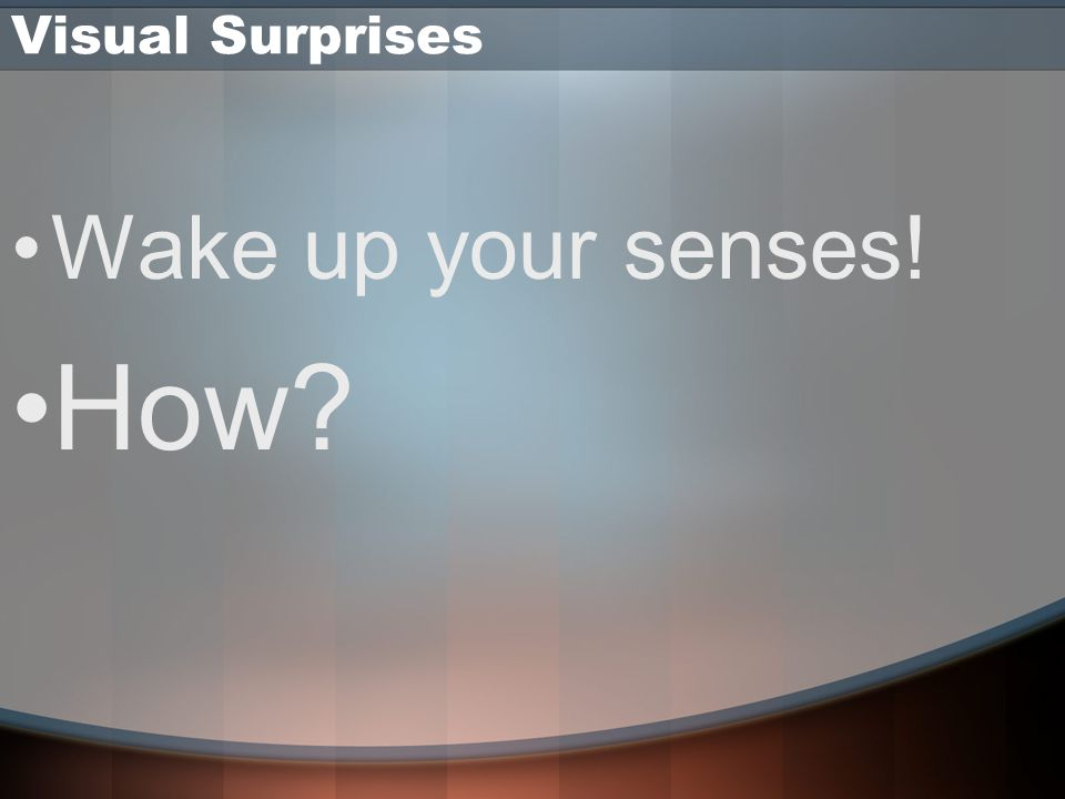 Visual Surprises Wake up your senses! How