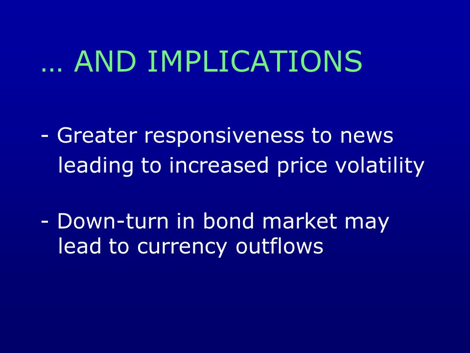 … AND IMPLICATIONS - Greater responsiveness to news leading to increased price volatility - Down-turn in bond market may lead to currency outflows