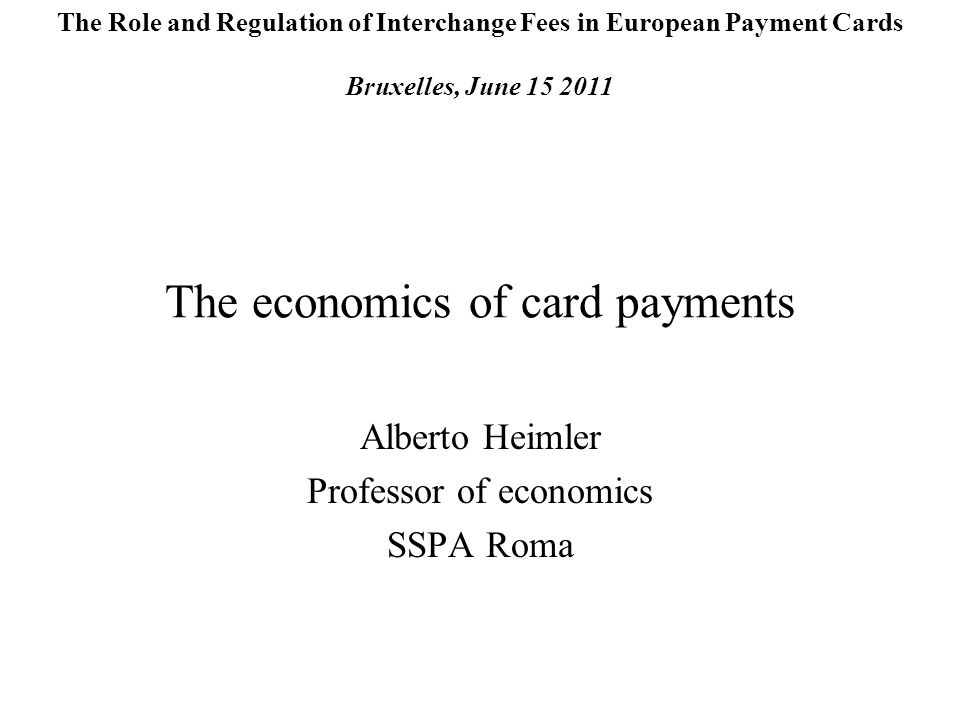 The economics of card payments Alberto Heimler Professor of economics SSPA Roma The Role and Regulation of Interchange Fees in European Payment Cards Bruxelles, June