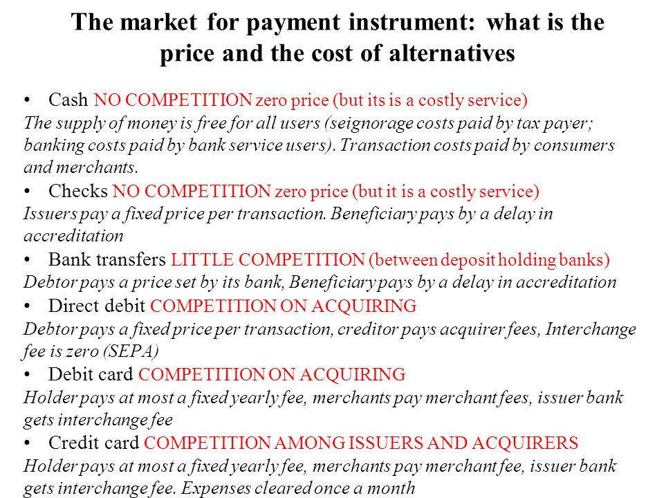 The market for payment instrument: what is the price and the cost of alternatives Cash NO COMPETITION zero price (but its is a costly service) The supply of money is free for all users (seignorage costs paid by tax payer; banking costs paid by bank service users).