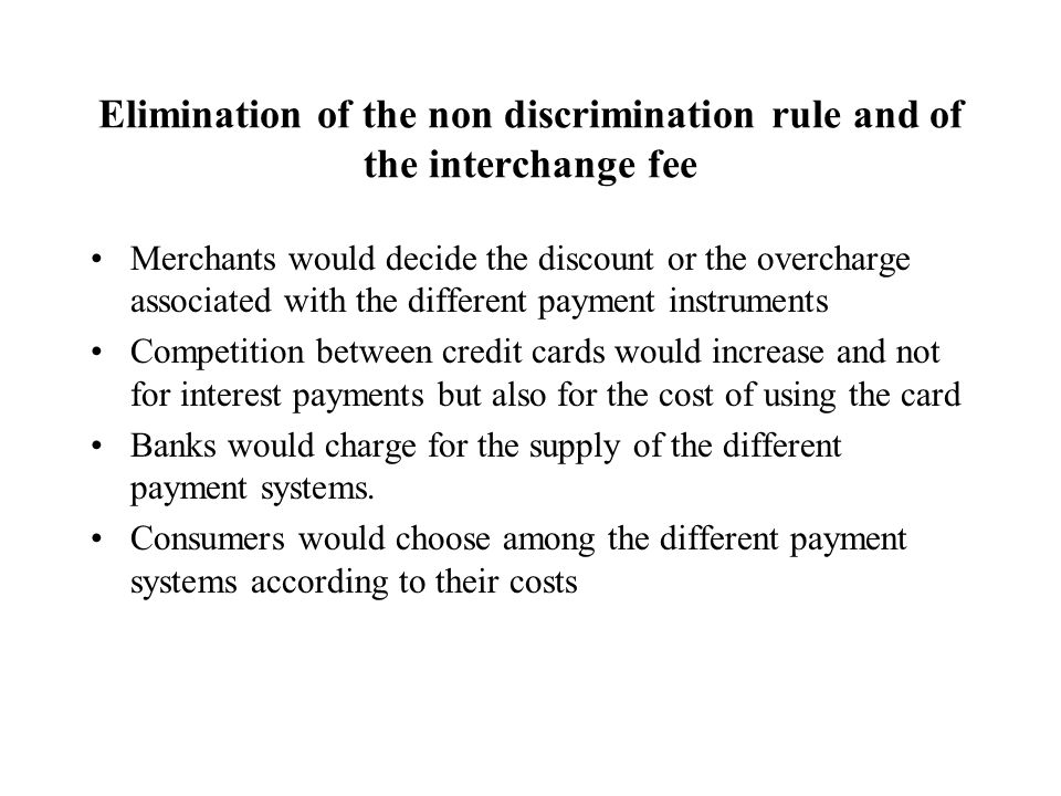 Elimination of the non discrimination rule and of the interchange fee Merchants would decide the discount or the overcharge associated with the different payment instruments Competition between credit cards would increase and not for interest payments but also for the cost of using the card Banks would charge for the supply of the different payment systems.