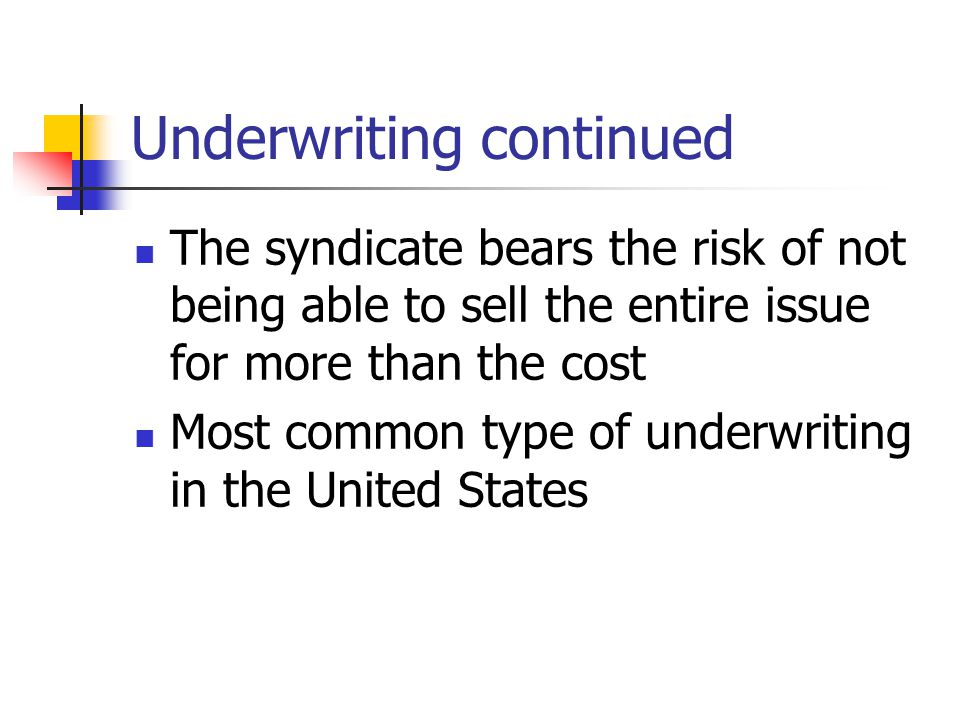 Underwriting continued The syndicate bears the risk of not being able to sell the entire issue for more than the cost Most common type of underwriting in the United States