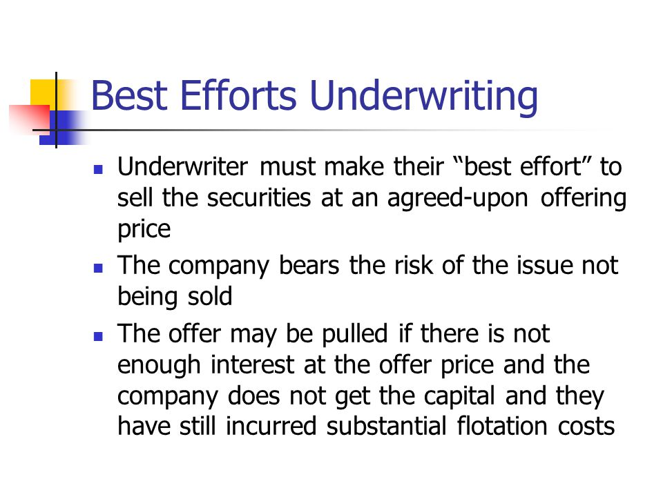 Best Efforts Underwriting Underwriter must make their best effort to sell the securities at an agreed-upon offering price The company bears the risk of the issue not being sold The offer may be pulled if there is not enough interest at the offer price and the company does not get the capital and they have still incurred substantial flotation costs