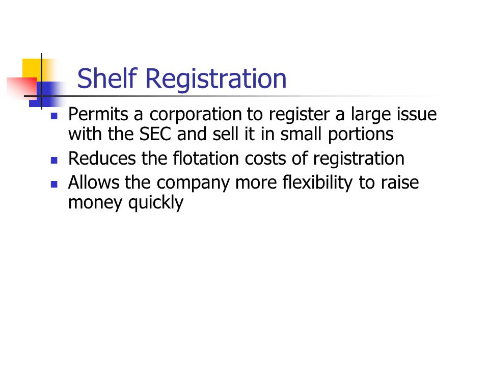 Shelf Registration Permits a corporation to register a large issue with the SEC and sell it in small portions Reduces the flotation costs of registration Allows the company more flexibility to raise money quickly