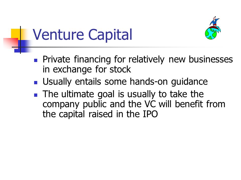 Venture Capital Private financing for relatively new businesses in exchange for stock Usually entails some hands-on guidance The ultimate goal is usually to take the company public and the VC will benefit from the capital raised in the IPO