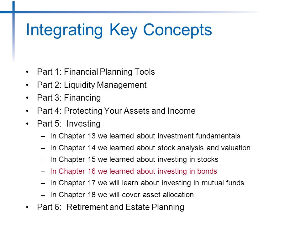 Part 1: Financial Planning Tools Part 2: Liquidity Management Part 3: Financing Part 4: Protecting Your Assets and Income Part 5: Investing –In Chapter 13 we learned about investment fundamentals –In Chapter 14 we learned about stock analysis and valuation –In Chapter 15 we learned about investing in stocks –In Chapter 16 we learned about investing in bonds –In Chapter 17 we will learn about investing in mutual funds –In Chapter 18 we will cover asset allocation Part 6: Retirement and Estate Planning