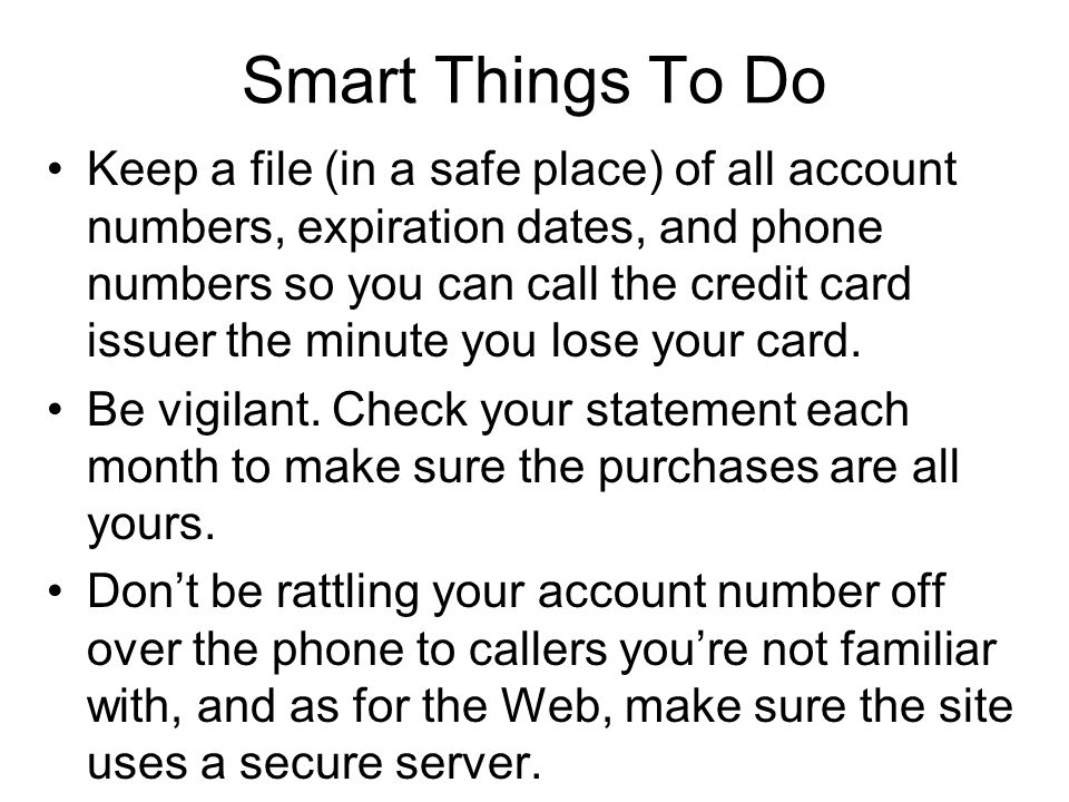 Smart Things To Do Keep a file (in a safe place) of all account numbers, expiration dates, and phone numbers so you can call the credit card issuer the minute you lose your card.