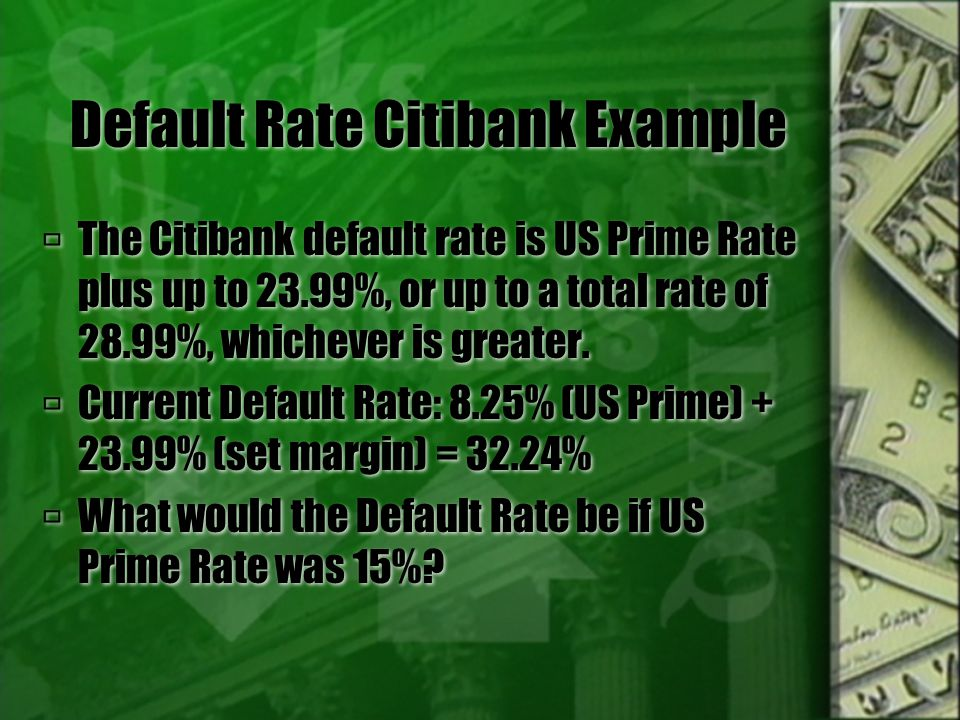 Default Rate Continued  According to Citibank, all of your APR's may automatically increase up to the Default APR under any card member agreement that you have with us because you fail to make a payment to us when due or you make a payment to us that is not honored.