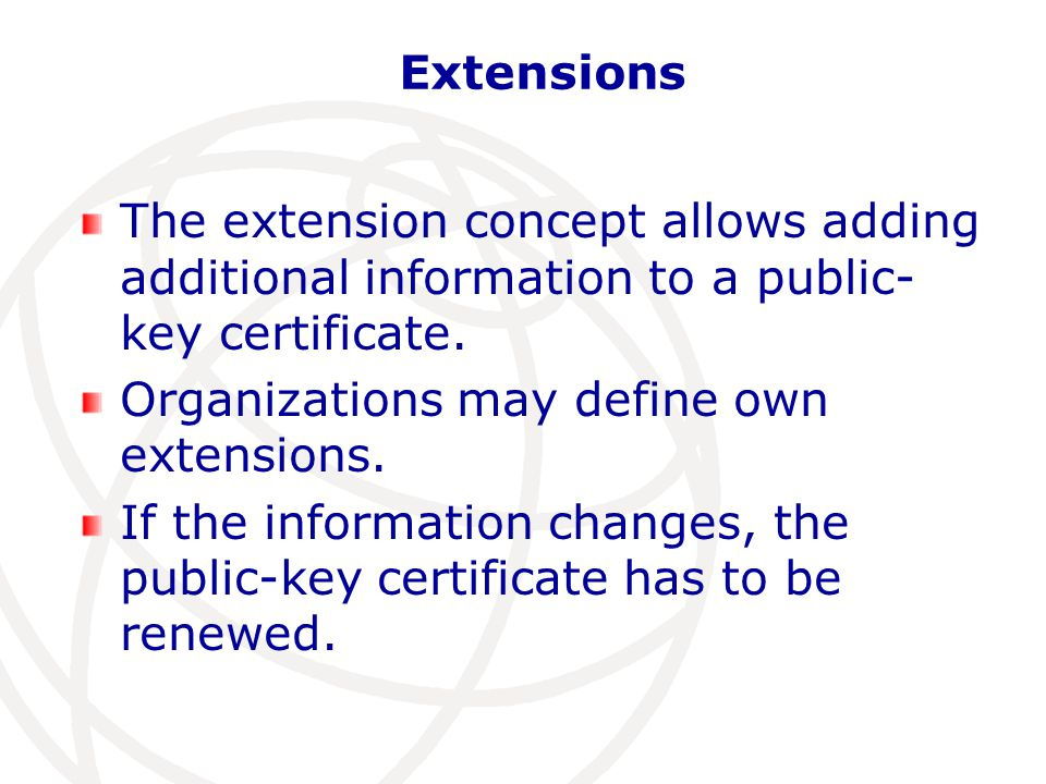 Extensions The extension concept allows adding additional information to a public- key certificate.