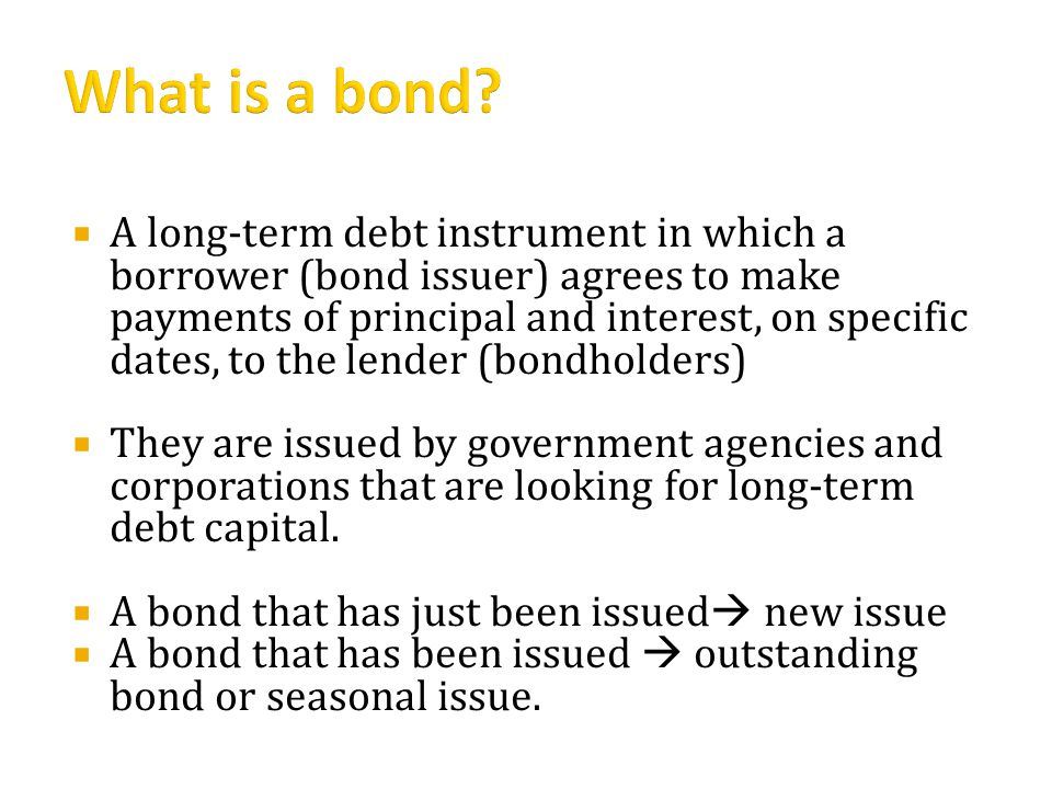  A long-term debt instrument in which a borrower (bond issuer) agrees to make payments of principal and interest, on specific dates, to the lender (bondholders)  They are issued by government agencies and corporations that are looking for long-term debt capital.