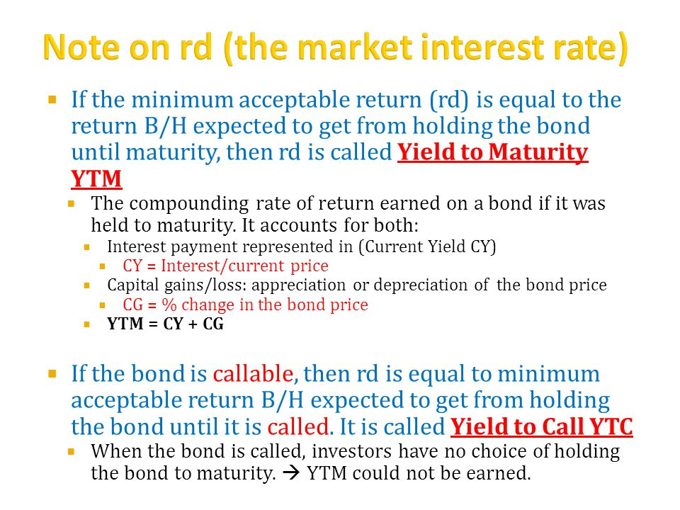  If the minimum acceptable return (rd) is equal to the return B/H expected to get from holding the bond until maturity, then rd is called Yield to Maturity YTM  The compounding rate of return earned on a bond if it was held to maturity.