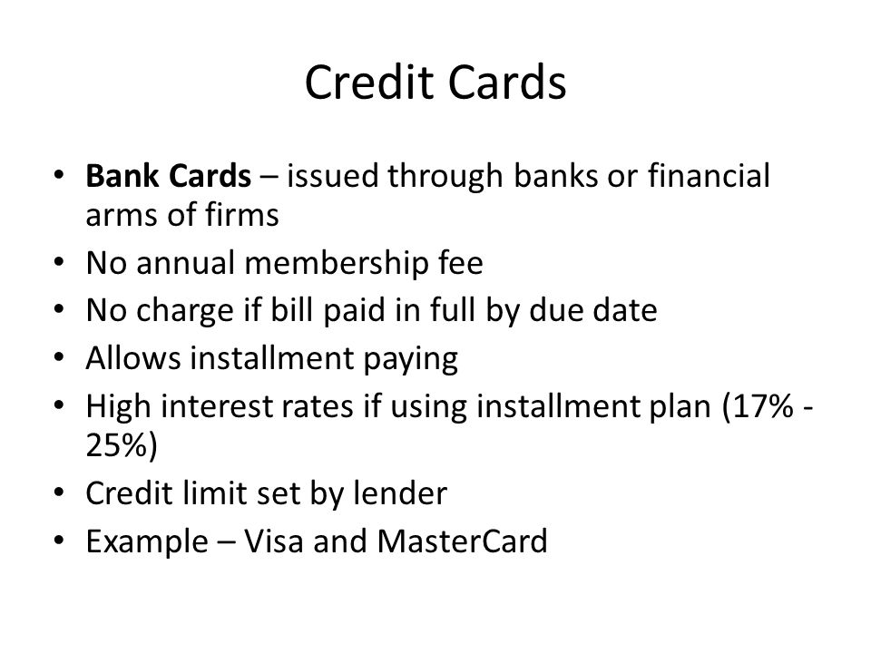 Credit Cards Bank Cards – issued through banks or financial arms of firms No annual membership fee No charge if bill paid in full by due date Allows installment paying High interest rates if using installment plan (17% - 25%) Credit limit set by lender Example – Visa and MasterCard
