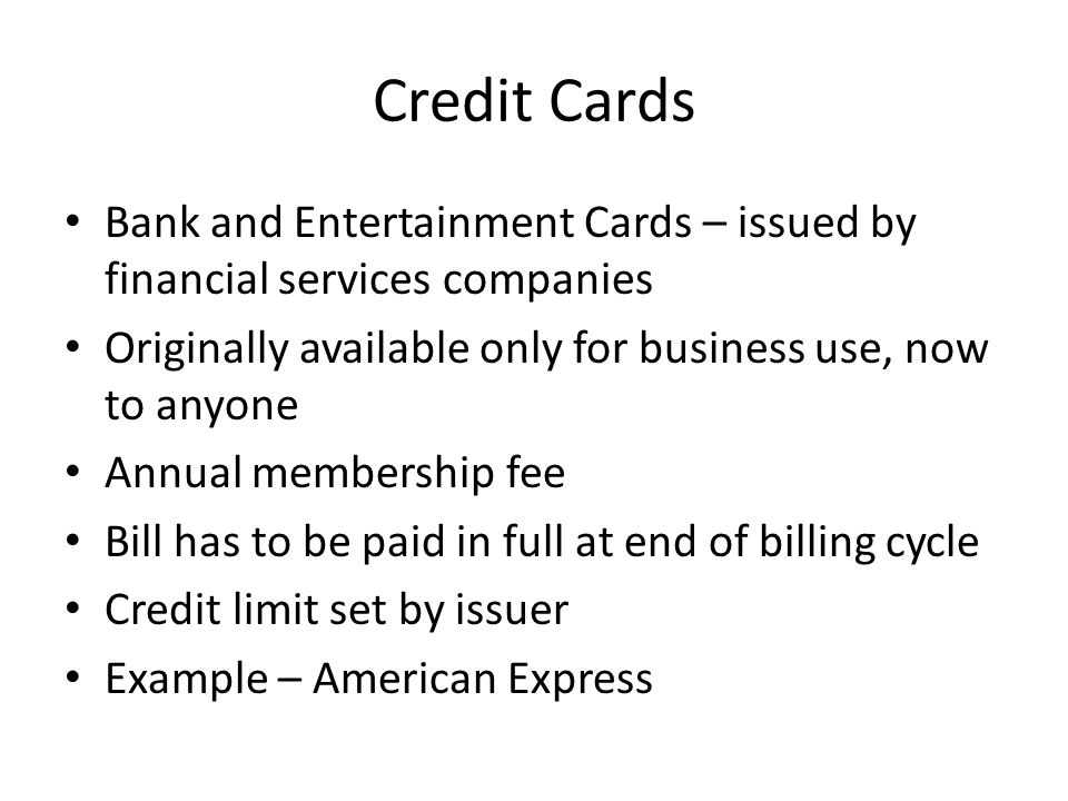 Credit Cards Bank and Entertainment Cards – issued by financial services companies Originally available only for business use, now to anyone Annual membership fee Bill has to be paid in full at end of billing cycle Credit limit set by issuer Example – American Express