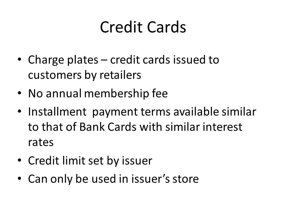 Credit Cards Charge plates – credit cards issued to customers by retailers No annual membership fee Installment payment terms available similar to that of Bank Cards with similar interest rates Credit limit set by issuer Can only be used in issuer's store