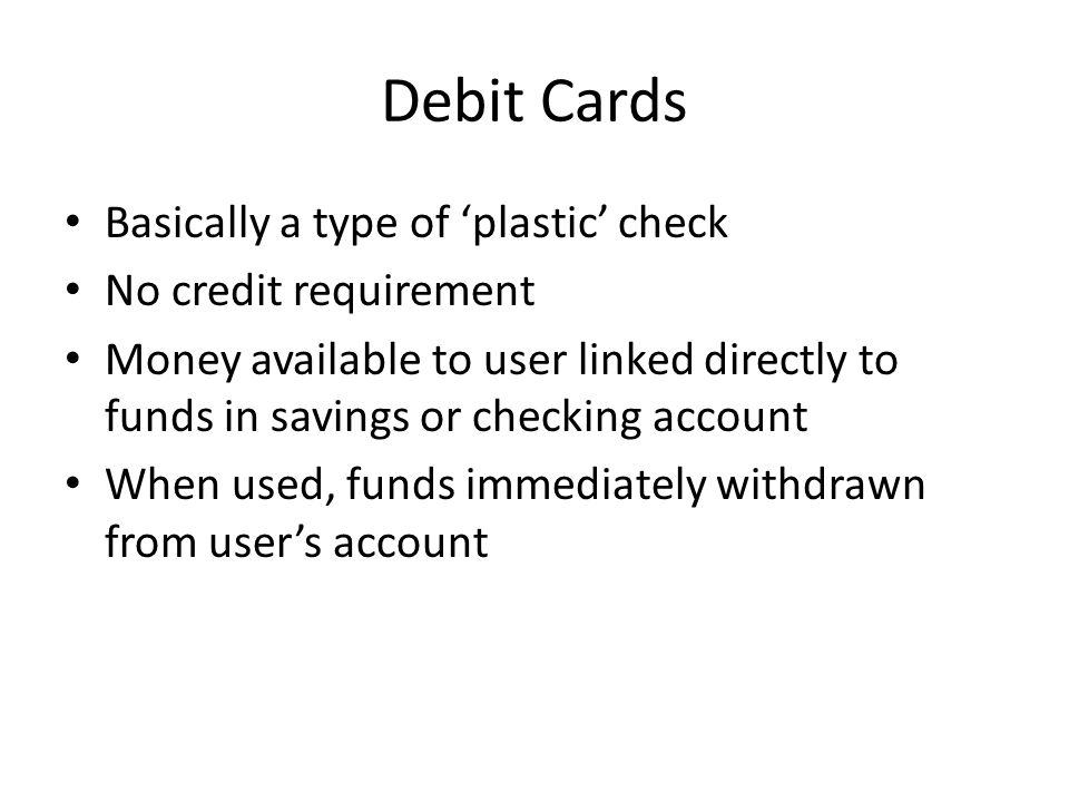 Debit Cards Basically a type of 'plastic' check No credit requirement Money available to user linked directly to funds in savings or checking account When used, funds immediately withdrawn from user's account