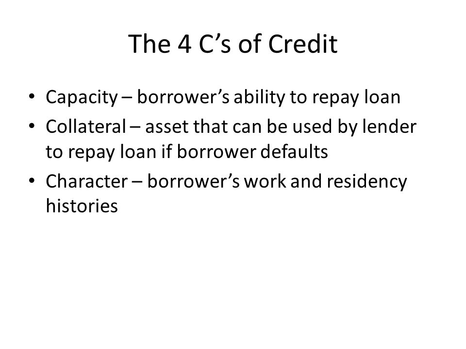The 4 C's of Credit Capacity – borrower's ability to repay loan Collateral – asset that can be used by lender to repay loan if borrower defaults Character – borrower's work and residency histories