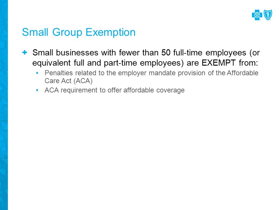 Small Group Exemption + Small businesses with fewer than 50 full-time employees (or equivalent full and part-time employees) are EXEMPT from: ▪Penalties related to the employer mandate provision of the Affordable Care Act (ACA) ▪ACA requirement to offer affordable coverage
