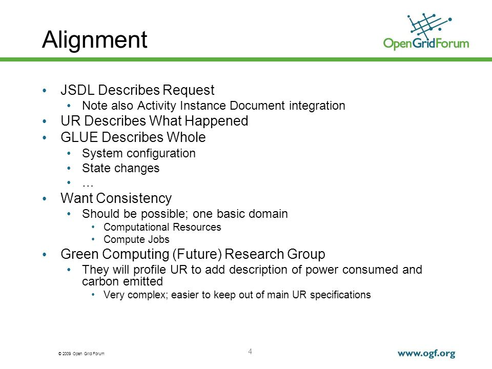 © 2009 Open Grid Forum Alignment JSDL Describes Request Note also Activity Instance Document integration UR Describes What Happened GLUE Describes Whole System configuration State changes … Want Consistency Should be possible; one basic domain Computational Resources Compute Jobs Green Computing (Future) Research Group They will profile UR to add description of power consumed and carbon emitted Very complex; easier to keep out of main UR specifications 4
