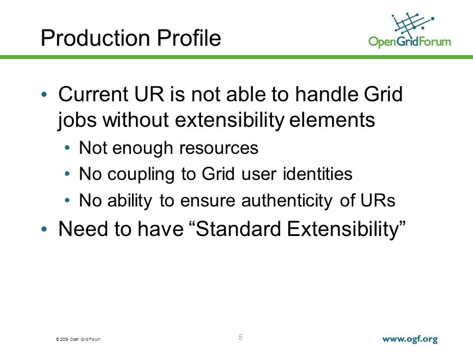 © 2009 Open Grid Forum Production Profile Current UR is not able to handle Grid jobs without extensibility elements Not enough resources No coupling to Grid user identities No ability to ensure authenticity of URs Need to have Standard Extensibility 5
