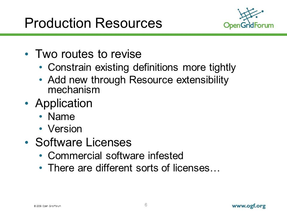 © 2009 Open Grid Forum Production Resources Two routes to revise Constrain existing definitions more tightly Add new through Resource extensibility mechanism Application Name Version Software Licenses Commercial software infested There are different sorts of licenses… 6