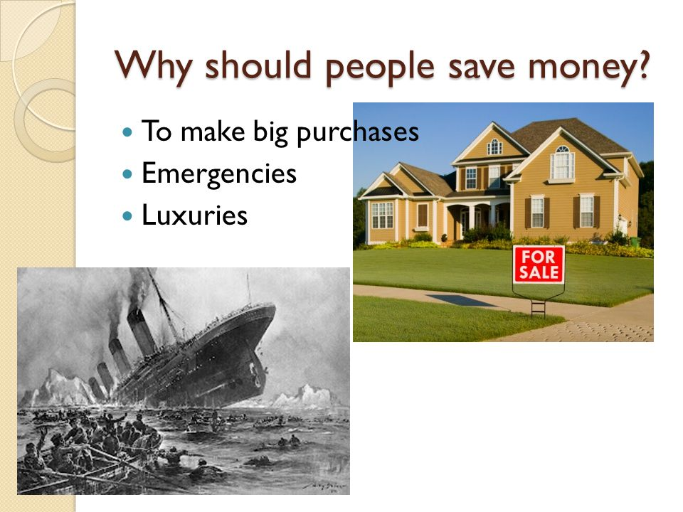 Why should people save money To make big purchases Emergencies Luxuries