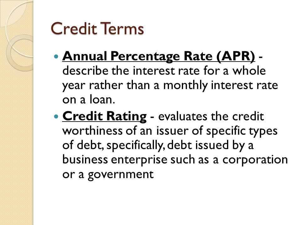 Credit Terms Annual Percentage Rate (APR) - describe the interest rate for a whole year rather than a monthly interest rate on a loan.