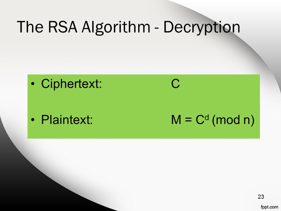 The RSA Algorithm - Decryption Ciphertext:C Plaintext:M = C d (mod n) 23
